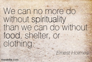 ... spirituality than we can do without food, shelter, or clothing