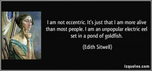 am not eccentric. It's just that I am more alive than most people. I ...