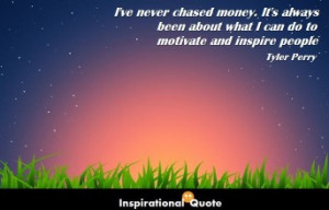 Tyler Perry – I've never chased money. It's always been about ...