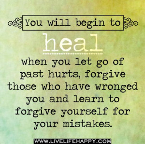 ... forgive those who have wronged you and learn to forgive yourself for