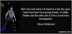 ... and the other one is Chris Cornell from Soundgarden. - Bruce Dickinson