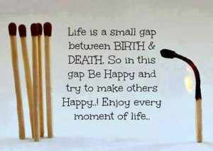 ... death so in this gap be happy and try to make others happy . Enjoy