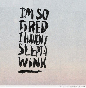 am so tired I havent slept a wink.