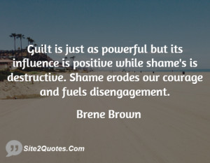 Guilt is just as powerful but its influence is positive while shame's ...