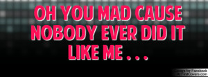 oh you mad cause nobody ever did it like me . . . cover