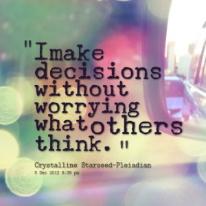 Quotes Picture: i make decisions without worrying what others think