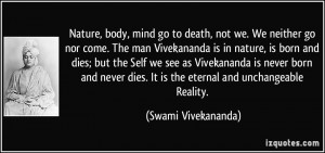, body, mind go to death, not we. We neither go nor come. The man ...