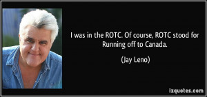 was in the ROTC. Of course, ROTC stood for Running off to Canada ...