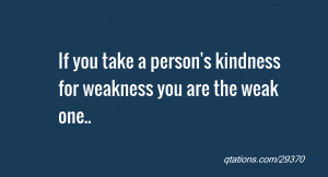 Kindness For Weakness Quotes Quote of the day: if you take a person's ...