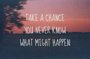take a chance you never know what might happen love quote love image ...