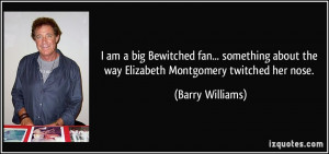 ... about the way Elizabeth Montgomery twitched her nose. - Barry Williams