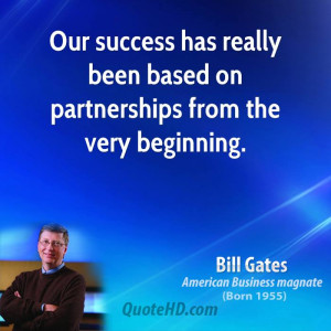 Our success has really been based on partnerships from the very ...
