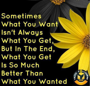 Sometimes what you want isn't always what you get but in the end what ...