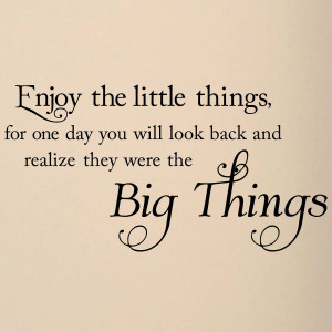 Enjoy the little things, for one day you may look back and realize ...
