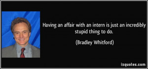Having an affair with an intern is just an incredibly stupid thing to ...