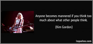 ... if you think too much about what other people think. - Kim Gordon