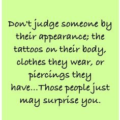 Don't judge people by their appearance; the tattoos on their body ...