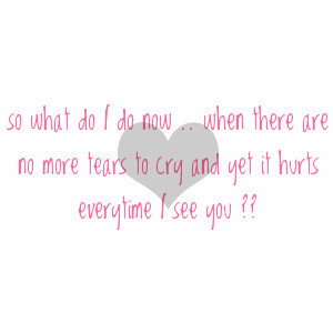 ... do now .. when there are no more tears to cry and yet it hurts ever