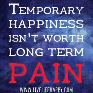 Temporary Happiness Isn't worth long term Pain