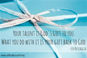 ... to you. What you do with it is your gift back to God. - Leo Buscaglia