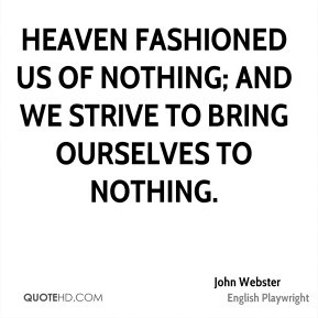 John Webster - Heaven fashioned us of nothing; and we strive to bring ...