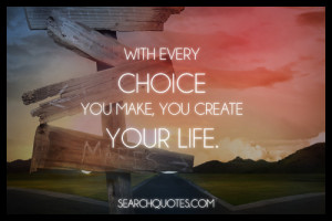 With every choice you make, you create your life.