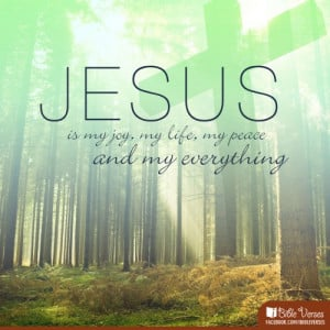 Jesus is my joy, my life, my peace and my everything.