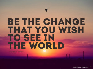 ... Quotes Be the change that you wish to see in the world Mahatma Gandhi