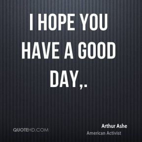 arthur-ashe-quote-i-hope-you-have-a-good-day.jpg