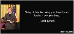 ... taking your lower lip and forcing it over your head. - Carol Burnett