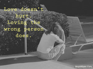 Love doesn't Hurt. Loving the Wrong Person Does  Love Quote