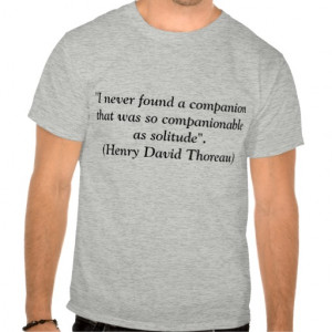 ... Solitude h.d. thoreau quote t-shirt. an excellent quote from henry