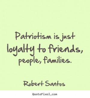 ... quote about friendship - Patriotism is just loyalty to friends, people