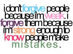 forgive because I'm strong enough to know people make mistakes
