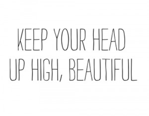 anyone else say about you, you should always have your head up high ...