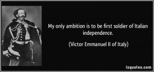 My only ambition is to be first soldier of Italian independence ...