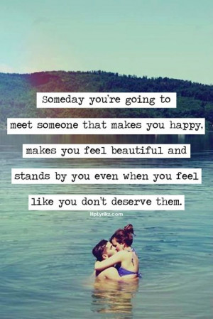 ... you re going to meet someone that makes you happy makes you feel
