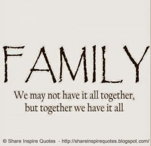FAMILY - We may not have it all together, but together we have it all