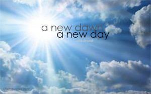 new dawn, a new day. | lifeinquotes.com - More than just quotes.