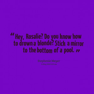 Quotes Picture: hey, rosalie? do you know how to drown a blonde? stick ...