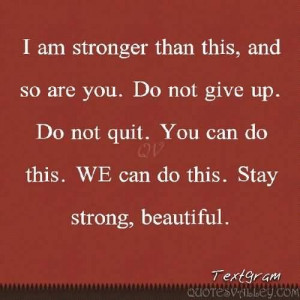 Am Stronger Than this, And So Are You. Do Not Give Up.