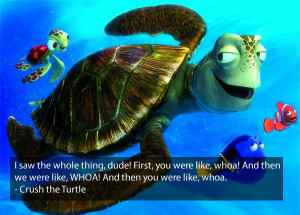 Crush The Turtle Finding Nemo Quote – I saw the whole thing dude