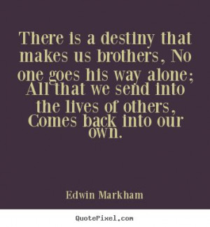 There is a destiny that makes us brothers, no one goes his way alone ...