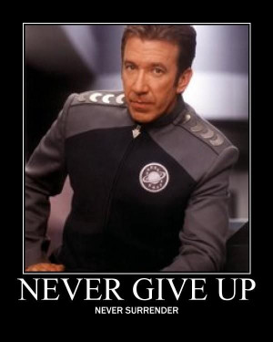 Never Give Up -- Never Surrender (Galaxy Quest motto)