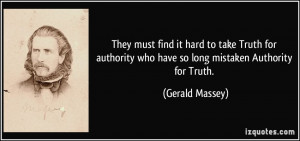 They must find it hard to take Truth for authority who have so long ...