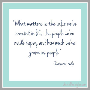 What matters is the value we've created in life, the people we've ...
