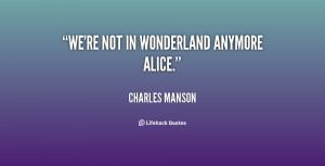 We're not in Wonderland anymore Alice.