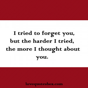 tried to forget you, but the harder I tried, the more I thought ...