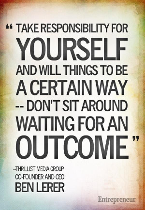 Take responsibility for yourself and will things to be a certain way ...