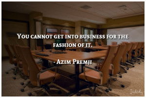 You cannot get into business for the fashion of it.